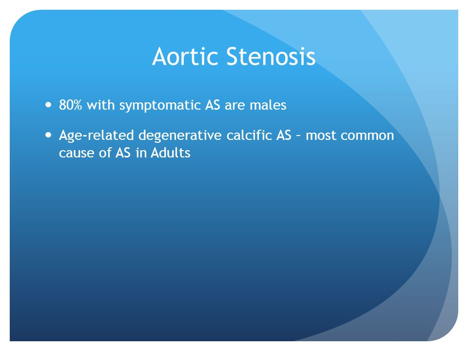 Aortic Stenosis 80% with symptomatic AS are males Age-related degenerative calcific AS – most common cause of AS in Adults