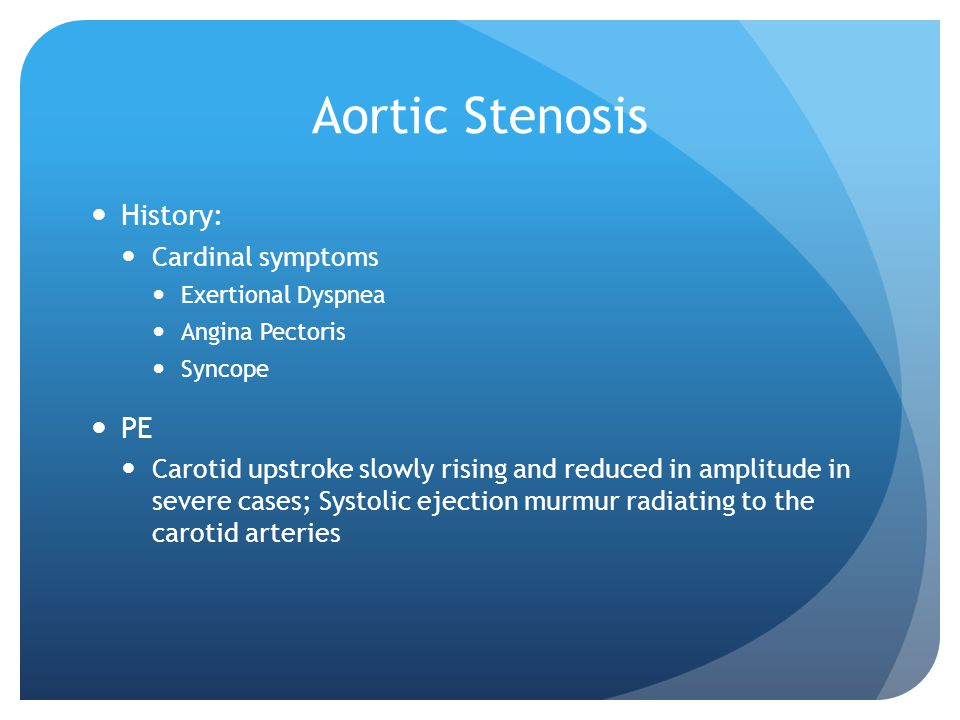 Aortic Stenosis History: Cardinal symptoms Exertional Dyspnea Angina Pectoris Syncope PE Carotid upstroke slowly rising and reduced in amplitude in severe cases; Systolic ejection murmur radiating to the carotid arteries