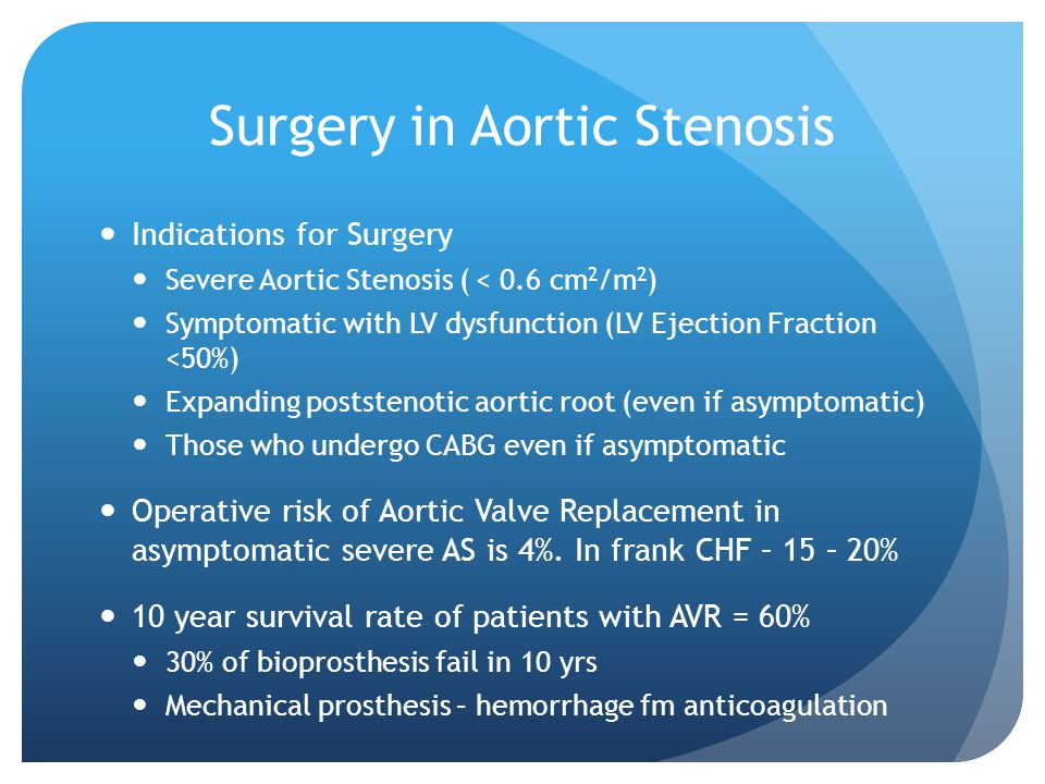 Surgery in Aortic Stenosis Indications for Surgery Severe Aortic Stenosis ( < 0.6 cm 2 /m 2 ) Symptomatic with LV dysfunction (LV Ejection Fraction <50%) Expanding poststenotic aortic root (even if asymptomatic) Those who undergo CABG even if asymptomatic Operative risk of Aortic Valve Replacement in asymptomatic severe AS is 4%.