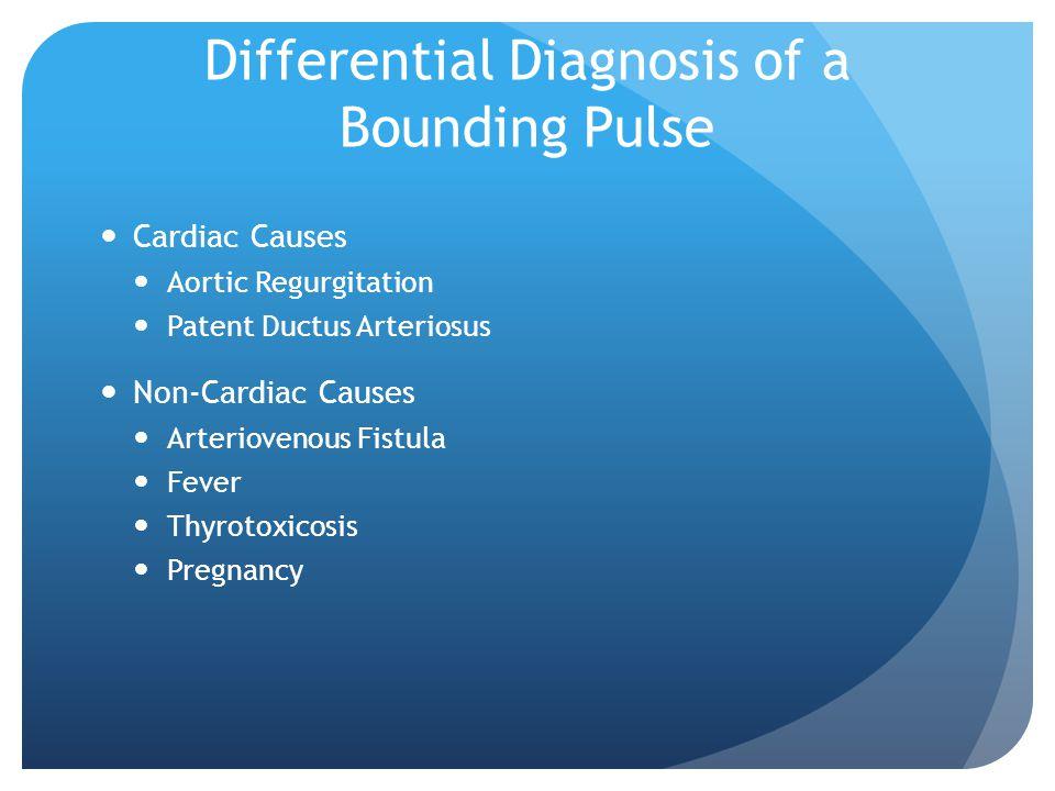 Differential Diagnosis of a Bounding Pulse Cardiac Causes Aortic Regurgitation Patent Ductus Arteriosus Non-Cardiac Causes Arteriovenous Fistula Fever