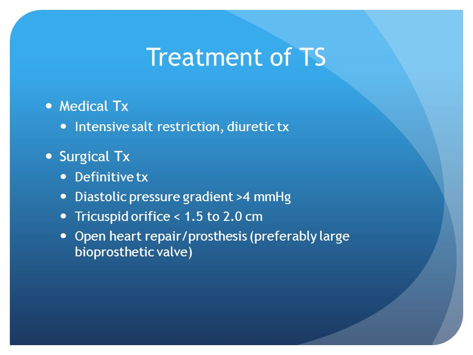 Treatment of TS Medical Tx Intensive salt restriction, diuretic tx Surgical Tx Definitive tx Diastolic pressure gradient >4 mmHg Tricuspid orifice < 1.5 to 2.0 cm Open heart repair/prosthesis (preferably large bioprosthetic valve)