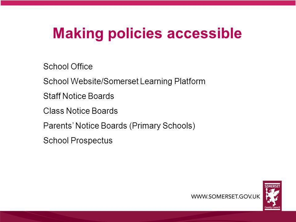 Making policies accessible School Office School Website/Somerset Learning Platform Staff Notice Boards Class Notice Boards Parents' Notice Boards (Primary Schools) School Prospectus