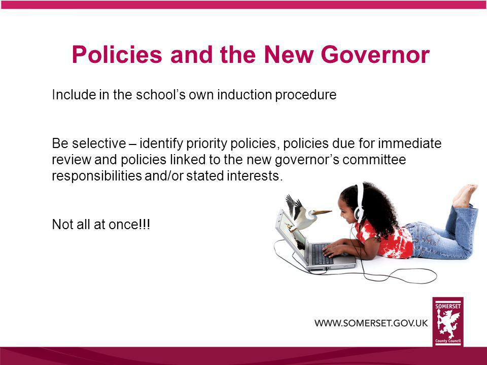 Policies and the New Governor Include in the school's own induction procedure Be selective – identify priority policies, policies due for immediate re