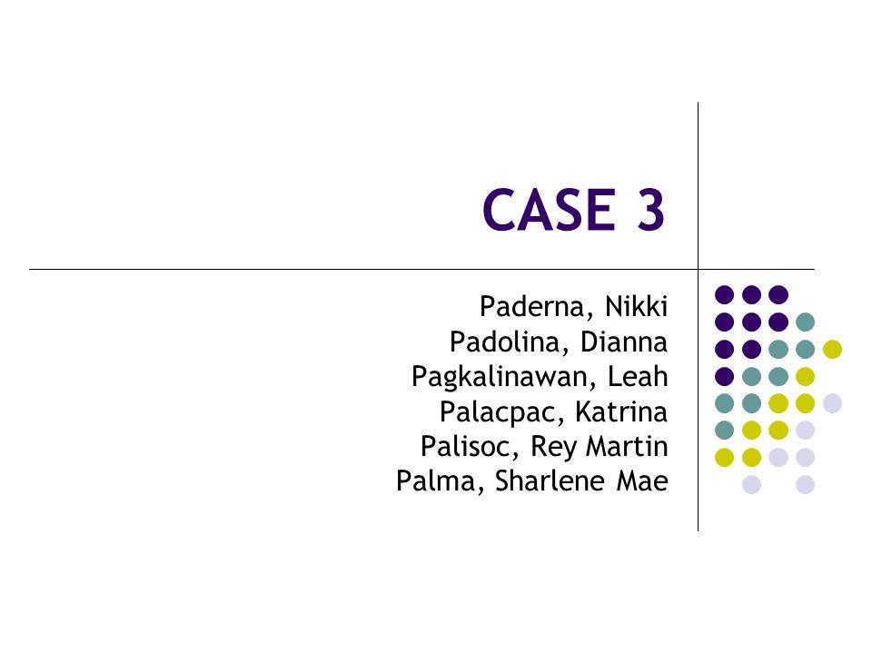 CASE 3 Paderna, Nikki Padolina, Dianna Pagkalinawan, Leah Palacpac, Katrina Palisoc, Rey Martin Palma, Sharlene Mae