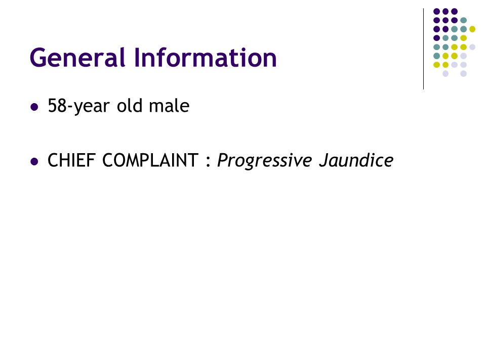 General Information 58-year old male CHIEF COMPLAINT : Progressive Jaundice