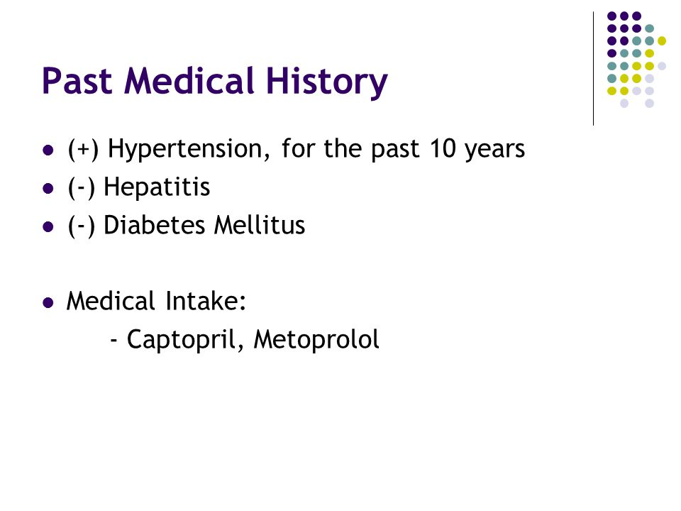 Past Medical History (+) Hypertension, for the past 10 years (-) Hepatitis (-) Diabetes Mellitus Medical Intake: - Captopril, Metoprolol