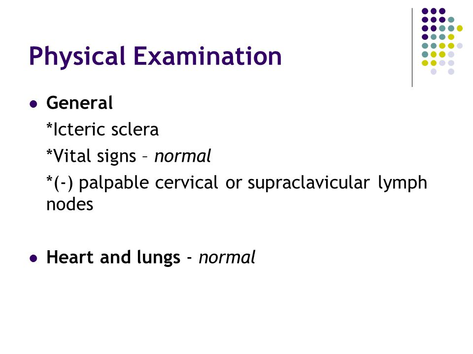 Physical Examination Abdomen *Globular *Vague ballotable mass at the RUQ *Smooth, not tender and moves with respiration *(-) fluid wave Rectal exam *Acholic stools