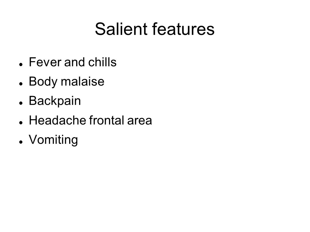Salient features Fever and chills Body malaise Backpain Headache frontal area Vomiting