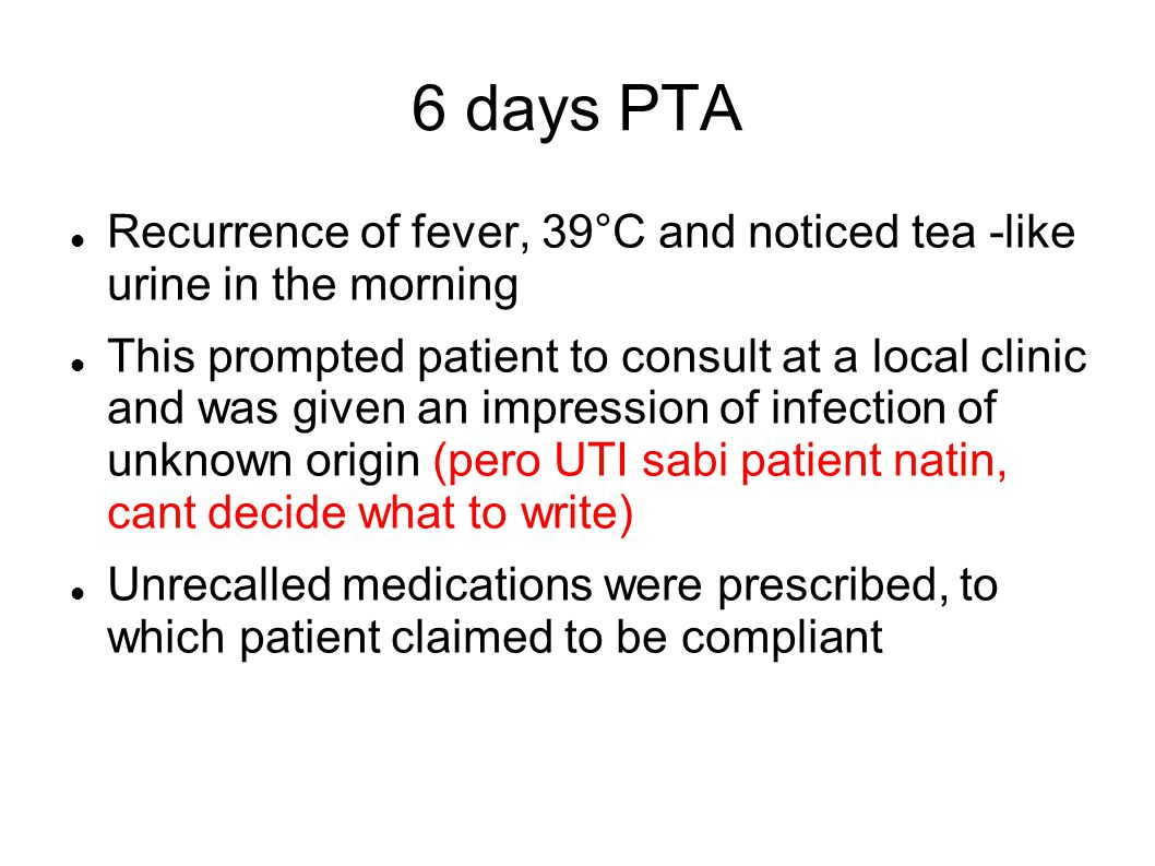 6 days PTA Recurrence of fever, 39°C and noticed tea -like urine in the morning This prompted patient to consult at a local clinic and was given an impression of infection of unknown origin (pero UTI sabi patient natin, cant decide what to write) Unrecalled medications were prescribed, to which patient claimed to be compliant