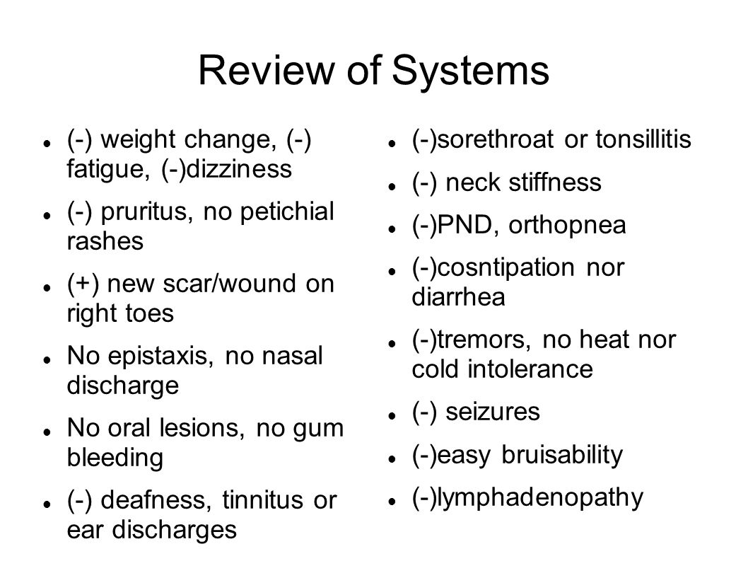 Review of Systems (-) weight change, (-) fatigue, (-)dizziness (-) pruritus, no petichial rashes (+) new scar/wound on right toes No epistaxis, no nasal discharge No oral lesions, no gum bleeding (-) deafness, tinnitus or ear discharges (-)sorethroat or tonsillitis (-) neck stiffness (-)PND, orthopnea (-)cosntipation nor diarrhea (-)tremors, no heat nor cold intolerance (-) seizures (-)easy bruisability (-)lymphadenopathy