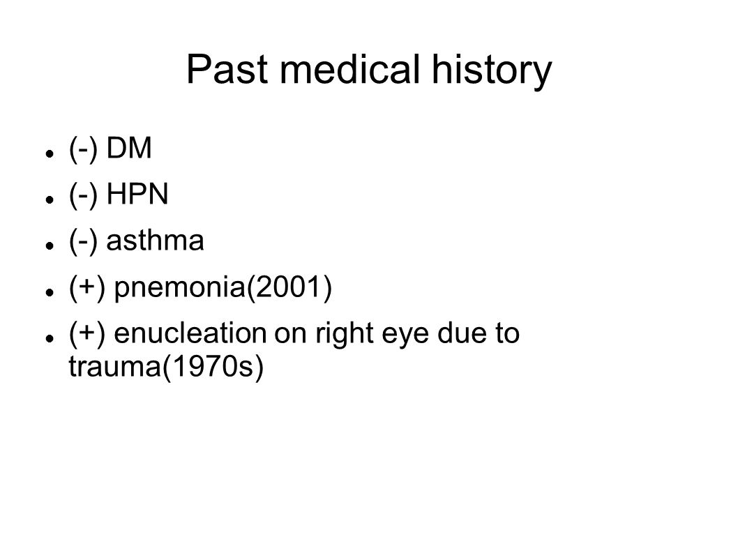 Past medical history (-) DM (-) HPN (-) asthma (+) pnemonia(2001) (+) enucleation on right eye due to trauma(1970s)