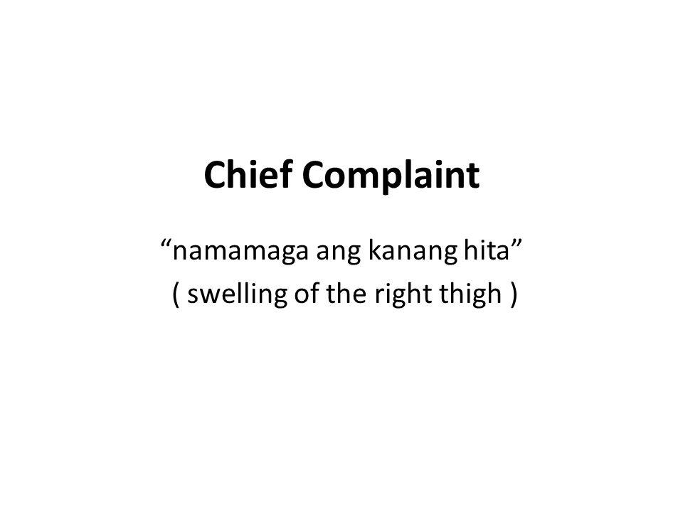 """Chief Complaint """"namamaga ang kanang hita"""" ( swelling of the right thigh )"""