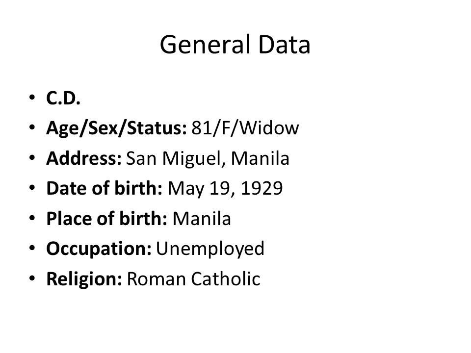 General Data C.D. Age/Sex/Status: 81/F/Widow Address: San Miguel, Manila Date of birth: May 19, 1929 Place of birth: Manila Occupation: Unemployed Rel