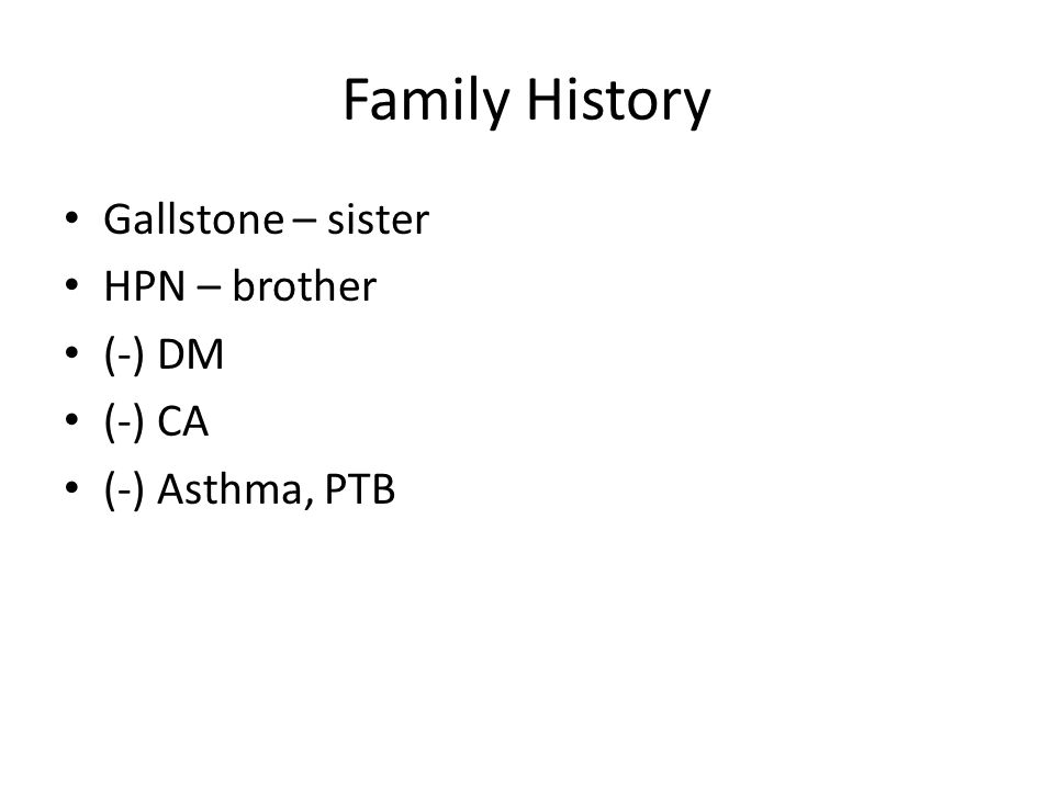 Family History Gallstone – sister HPN – brother (-) DM (-) CA (-) Asthma, PTB