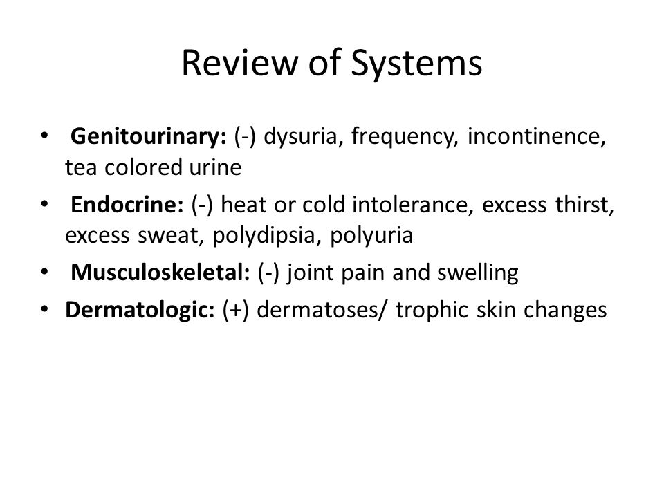 Review of Systems Genitourinary: (-) dysuria, frequency, incontinence, tea colored urine Endocrine: (-) heat or cold intolerance, excess thirst, excess sweat, polydipsia, polyuria Musculoskeletal: (-) joint pain and swelling Dermatologic: (+) dermatoses/ trophic skin changes