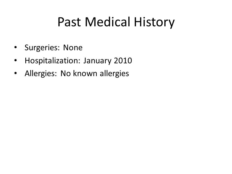Past Medical History Surgeries: None Hospitalization: January 2010 Allergies: No known allergies