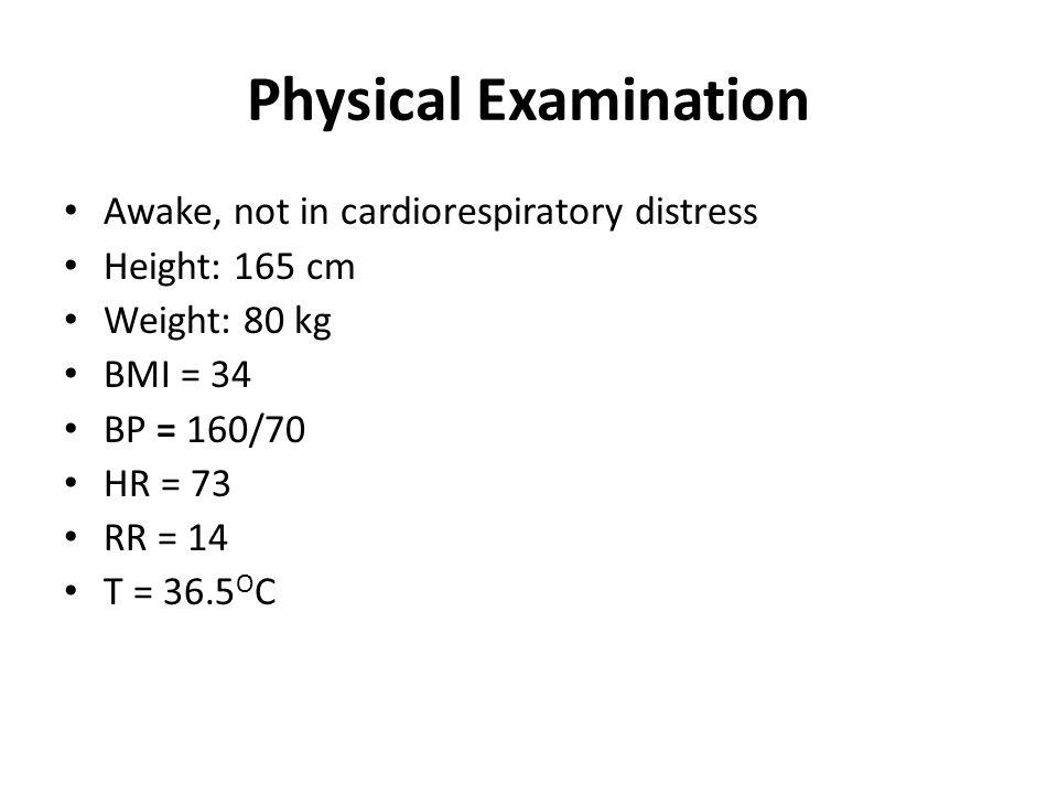 Awake, not in cardiorespiratory distress Height: 165 cm Weight: 80 kg BMI = 34 BP = 160/70 HR = 73 RR = 14 T = 36.5 O C