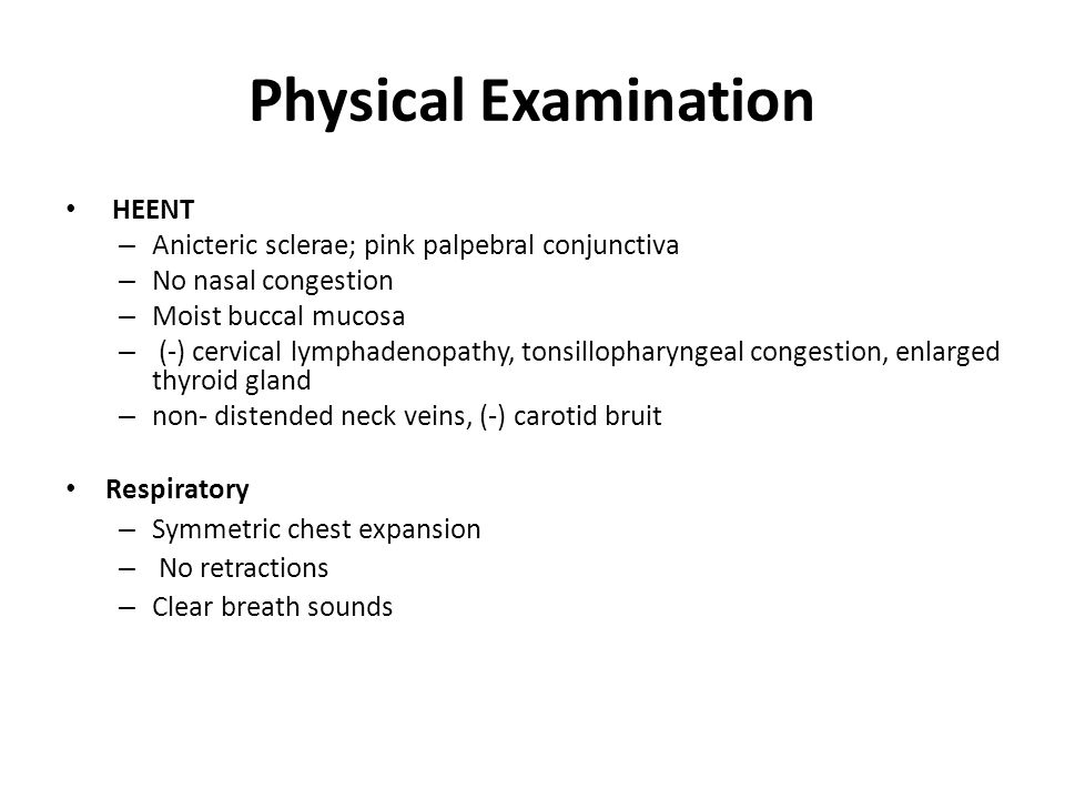 Physical Examination HEENT – Anicteric sclerae; pink palpebral conjunctiva – No nasal congestion – Moist buccal mucosa – (-) cervical lymphadenopathy, tonsillopharyngeal congestion, enlarged thyroid gland – non- distended neck veins, (-) carotid bruit Respiratory – Symmetric chest expansion – No retractions – Clear breath sounds