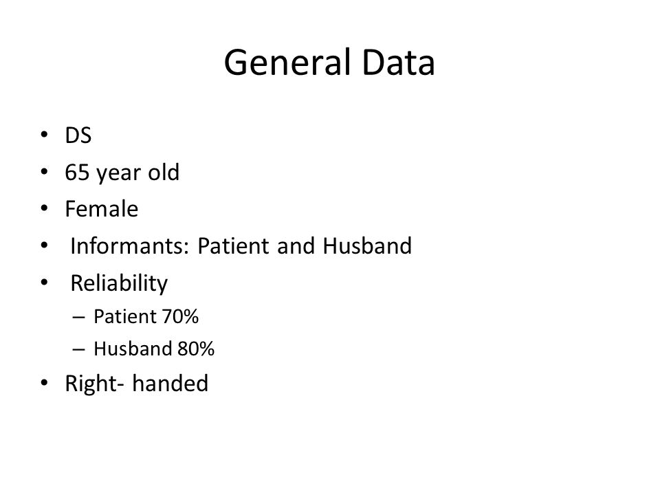 General Data DS 65 year old Female Informants: Patient and Husband Reliability – Patient 70% – Husband 80% Right- handed