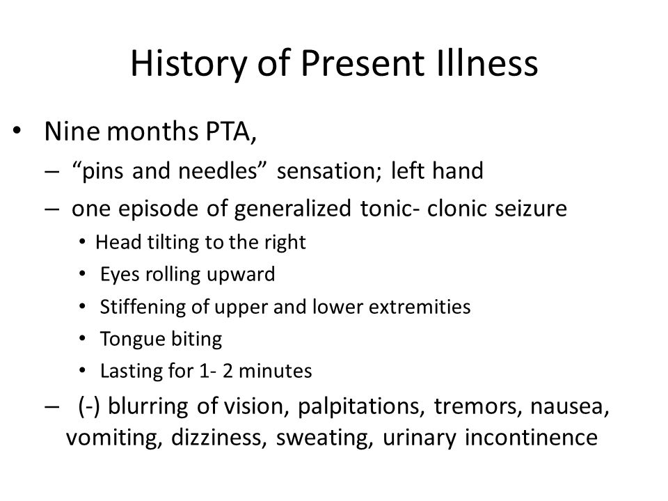 History of Present Illness Nine months PTA, – pins and needles sensation; left hand – one episode of generalized tonic- clonic seizure Head tilting to the right Eyes rolling upward Stiffening of upper and lower extremities Tongue biting Lasting for 1- 2 minutes – (-) blurring of vision, palpitations, tremors, nausea, vomiting, dizziness, sweating, urinary incontinence