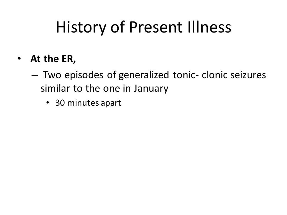 History of Present Illness At the ER, – Two episodes of generalized tonic- clonic seizures similar to the one in January 30 minutes apart