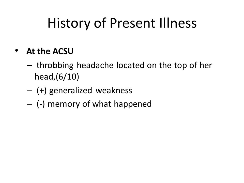 History of Present Illness At the ACSU – throbbing headache located on the top of her head,(6/10) – (+) generalized weakness – (-) memory of what happened