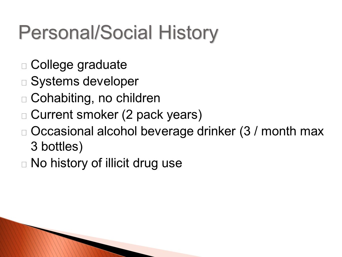 College graduate Systems developer Cohabiting, no children Current smoker (2 pack years) Occasional alcohol beverage drinker (3 / month max 3 bottles) No history of illicit drug use Personal/Social History