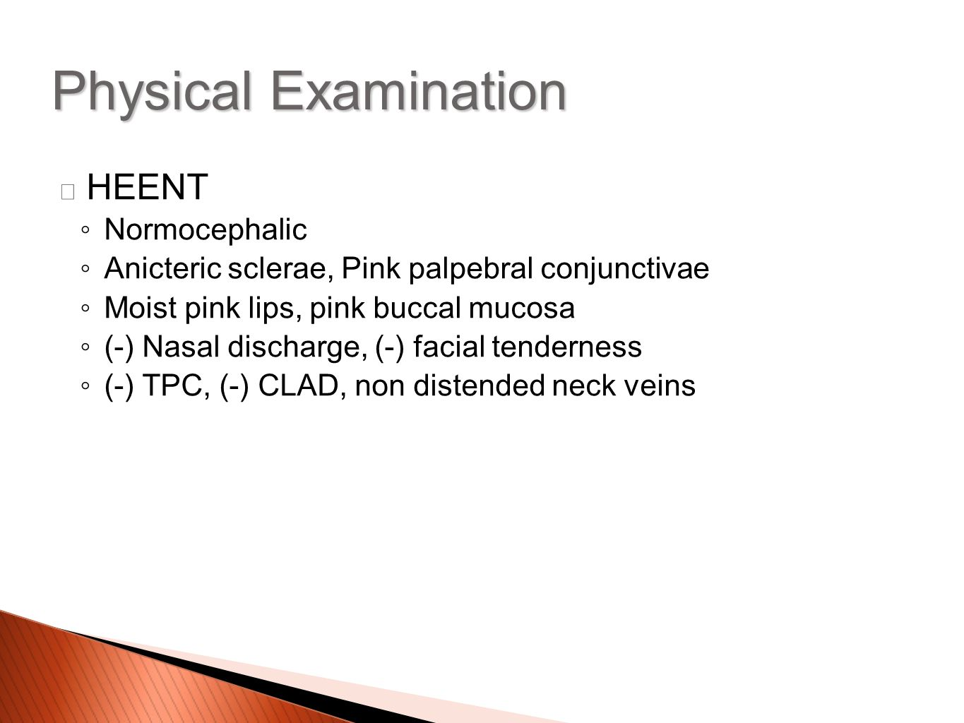 HEENT ◦Normocephalic ◦Anicteric sclerae, Pink palpebral conjunctivae ◦Moist pink lips, pink buccal mucosa ◦(-) Nasal discharge, (-) facial tenderness ◦(-) TPC, (-) CLAD, non distended neck veins Physical Examination
