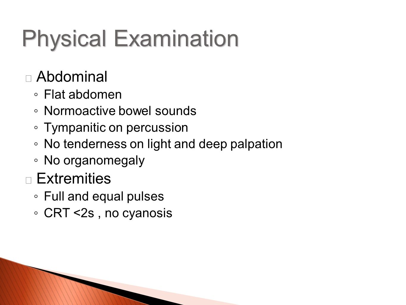 Abdominal ◦Flat abdomen ◦Normoactive bowel sounds ◦Tympanitic on percussion ◦No tenderness on light and deep palpation ◦No organomegaly Extremities ◦Full and equal pulses ◦CRT <2s, no cyanosis Physical Examination