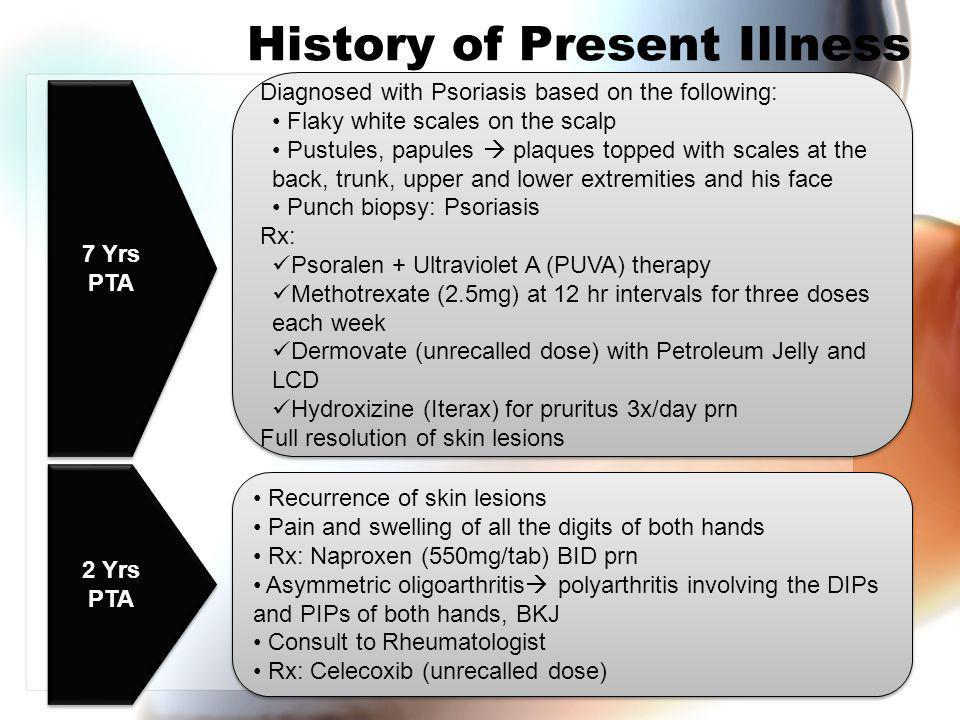 History of Present Illness 7 Yrs PTA Diagnosed with Psoriasis based on the following: Flaky white scales on the scalp Pustules, papules  plaques topped with scales at the back, trunk, upper and lower extremities and his face Punch biopsy: Psoriasis Rx: Psoralen + Ultraviolet A (PUVA) therapy Methotrexate (2.5mg) at 12 hr intervals for three doses each week Dermovate (unrecalled dose) with Petroleum Jelly and LCD Hydroxizine (Iterax) for pruritus 3x/day prn Full resolution of skin lesions Diagnosed with Psoriasis based on the following: Flaky white scales on the scalp Pustules, papules  plaques topped with scales at the back, trunk, upper and lower extremities and his face Punch biopsy: Psoriasis Rx: Psoralen + Ultraviolet A (PUVA) therapy Methotrexate (2.5mg) at 12 hr intervals for three doses each week Dermovate (unrecalled dose) with Petroleum Jelly and LCD Hydroxizine (Iterax) for pruritus 3x/day prn Full resolution of skin lesions 2 Yrs PTA Recurrence of skin lesions Pain and swelling of all the digits of both hands Rx: Naproxen (550mg/tab) BID prn Asymmetric oligoarthritis  polyarthritis involving the DIPs and PIPs of both hands, BKJ Consult to Rheumatologist Rx: Celecoxib (unrecalled dose) Recurrence of skin lesions Pain and swelling of all the digits of both hands Rx: Naproxen (550mg/tab) BID prn Asymmetric oligoarthritis  polyarthritis involving the DIPs and PIPs of both hands, BKJ Consult to Rheumatologist Rx: Celecoxib (unrecalled dose)