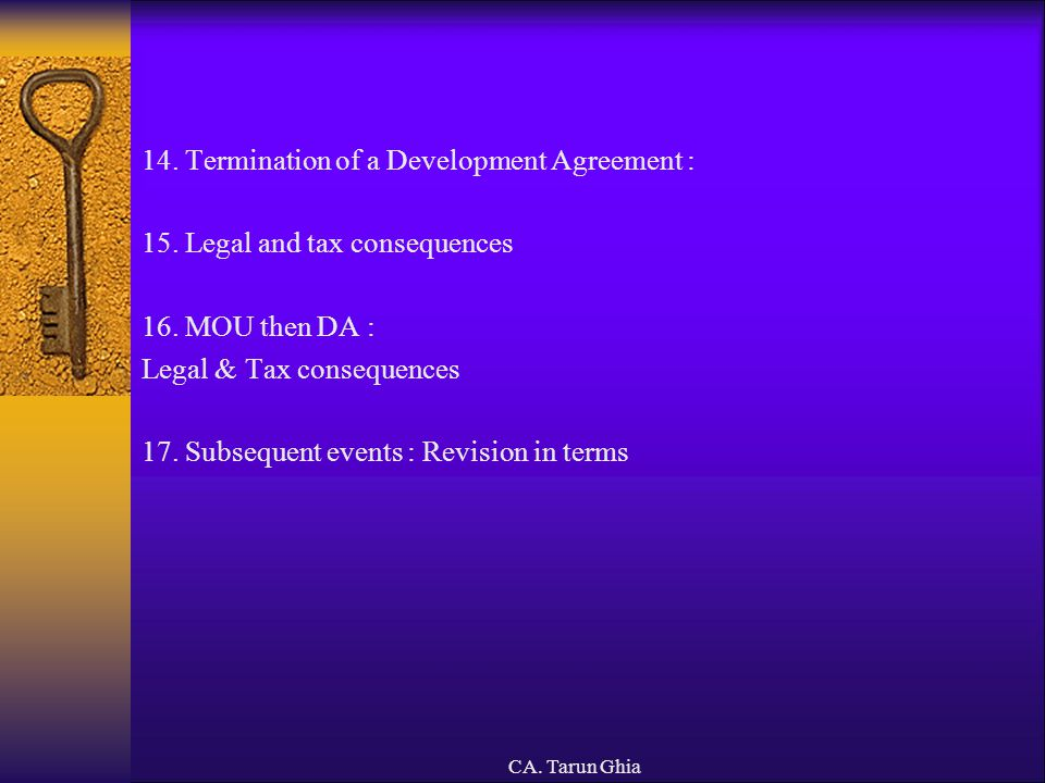 CA. Tarun Ghia 14. Termination of a Development Agreement : 15. Legal and tax consequences 16. MOU then DA : Legal & Tax consequences 17. Subsequent e