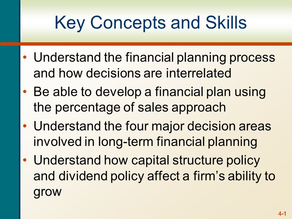 4-1 Key Concepts and Skills Understand the financial planning process and how decisions are interrelated Be able to develop a financial plan using the percentage of sales approach Understand the four major decision areas involved in long-term financial planning Understand how capital structure policy and dividend policy affect a firm's ability to grow