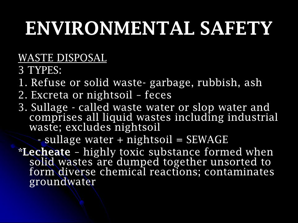 ENVIRONMENTAL SAFETY WASTE DISPOSAL 3 TYPES: 1. Refuse or solid waste- garbage, rubbish, ash 2.
