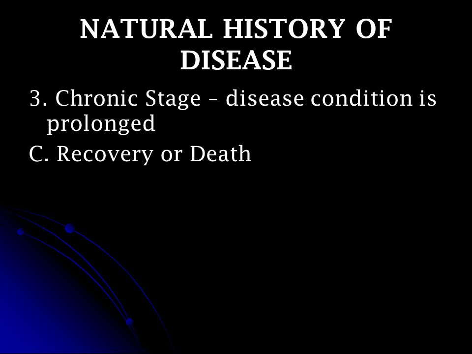 NATURAL HISTORY OF DISEASE 3. Chronic Stage – disease condition is prolonged C. Recovery or Death