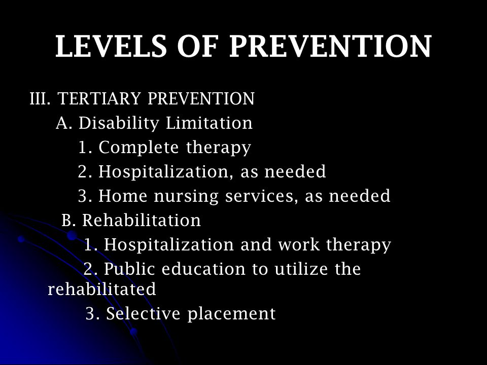 LEVELS OF PREVENTION III. TERTIARY PREVENTION A. Disability Limitation 1.