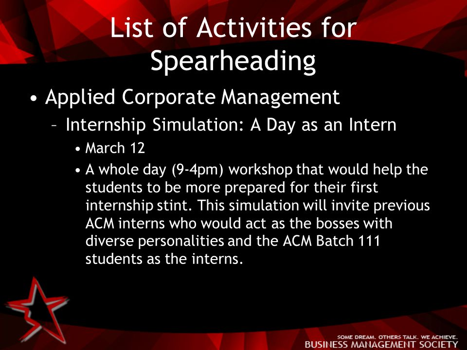 List of Activities for Spearheading Applied Corporate Management –Internship Simulation: A Day as an Intern March 12 A whole day (9-4pm) workshop that would help the students to be more prepared for their first internship stint.