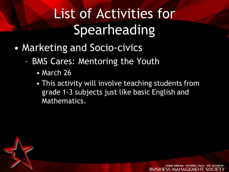 List of Activities for Spearheading Marketing and Socio-civics –BMS Cares: Mentoring the Youth March 26 This activity will involve teaching students from grade 1-3 subjects just like basic English and Mathematics.