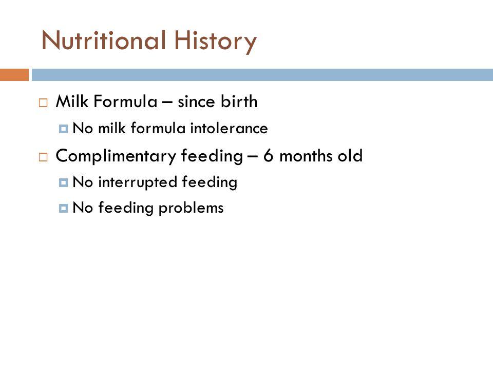 Nutritional History  Milk Formula – since birth  No milk formula intolerance  Complimentary feeding – 6 months old  No interrupted feeding  No fe