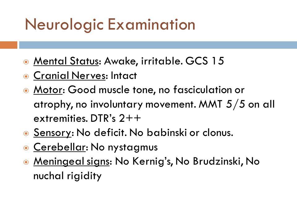 Neurologic Examination  Mental Status: Awake, irritable. GCS 15  Cranial Nerves: Intact  Motor: Good muscle tone, no fasciculation or atrophy, no i