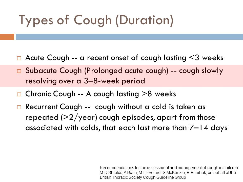 Types of Cough (Duration)  Acute Cough -- a recent onset of cough lasting <3 weeks  Subacute Cough (Prolonged acute cough) -- cough slowly resolving