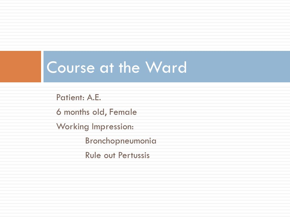 Patient: A.E. 6 months old, Female Working Impression: Bronchopneumonia Rule out Pertussis Course at the Ward