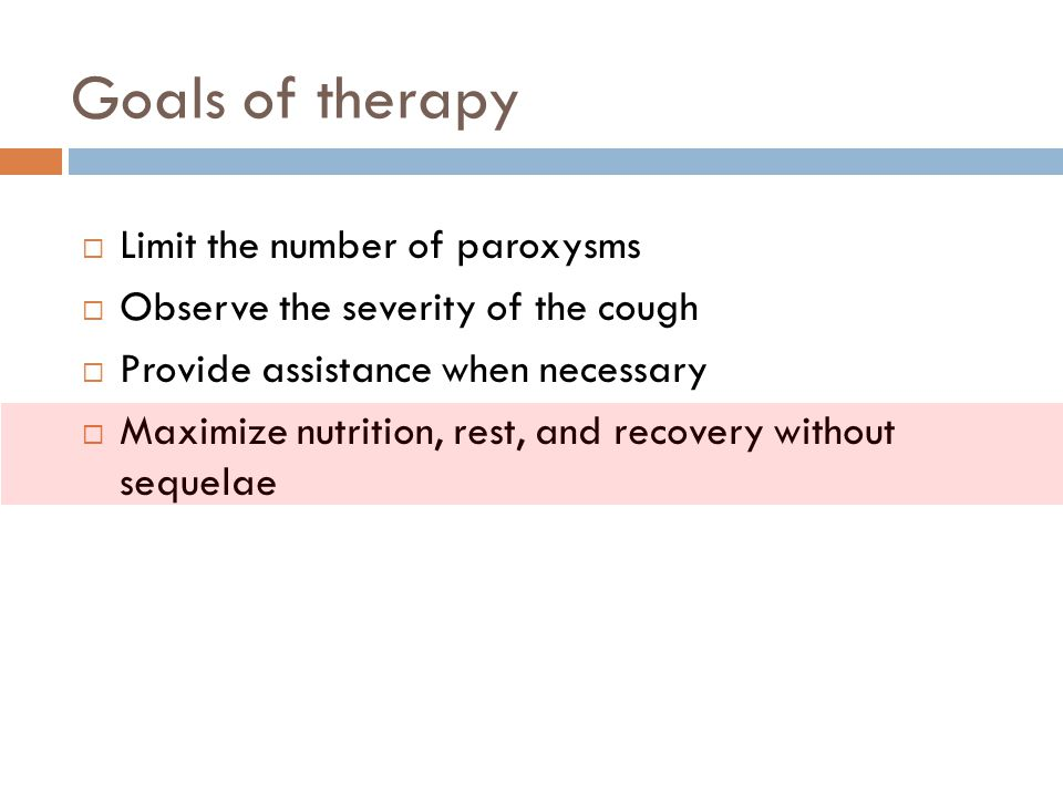 Goals of therapy  Limit the number of paroxysms  Observe the severity of the cough  Provide assistance when necessary  Maximize nutrition, rest, a