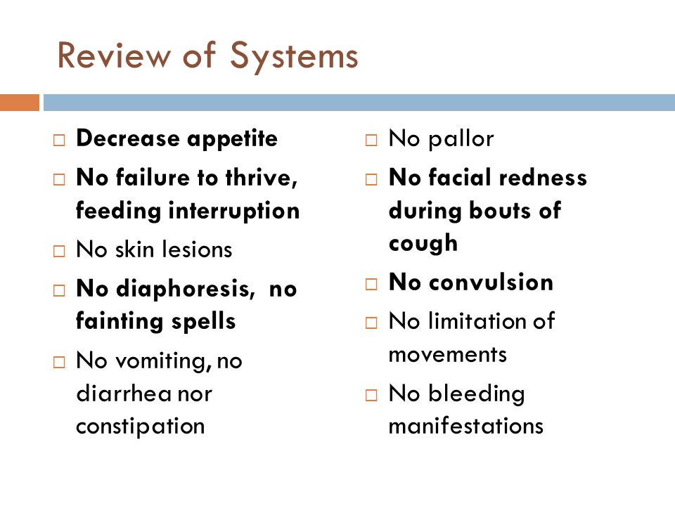 Review of Systems  Decrease appetite  No failure to thrive, feeding interruption  No skin lesions  No diaphoresis, no fainting spells  No vomitin