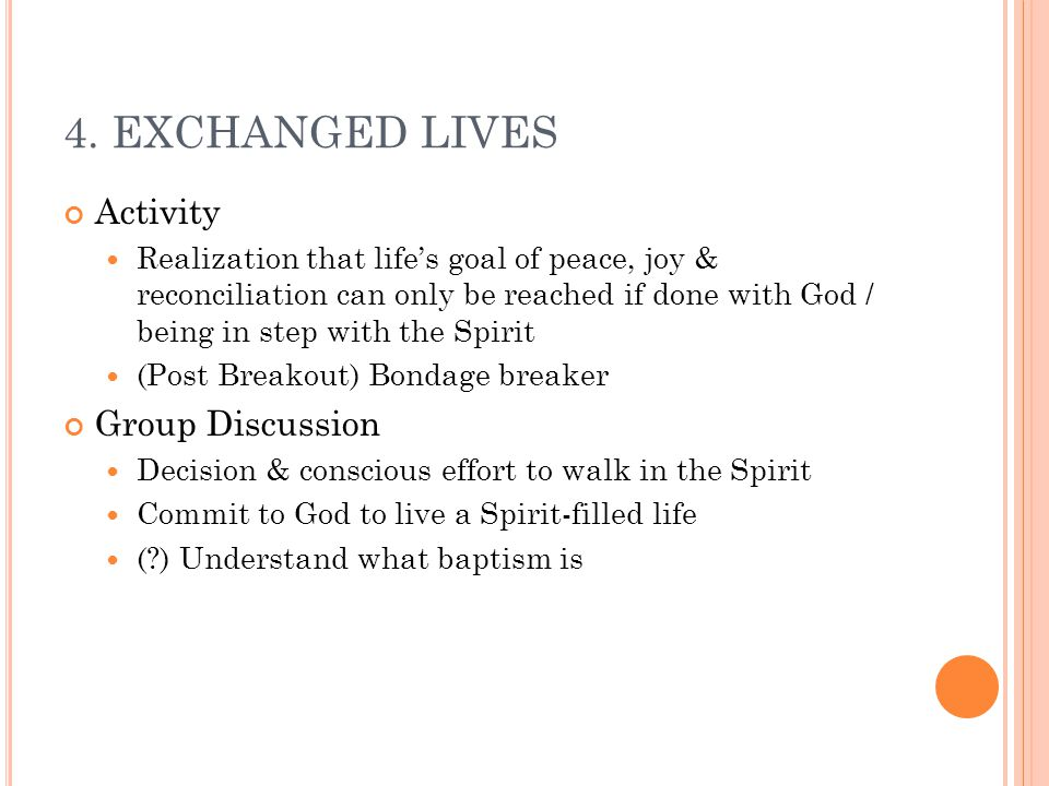 4. EXCHANGED LIVES Activity Realization that life's goal of peace, joy & reconciliation can only be reached if done with God / being in step with the