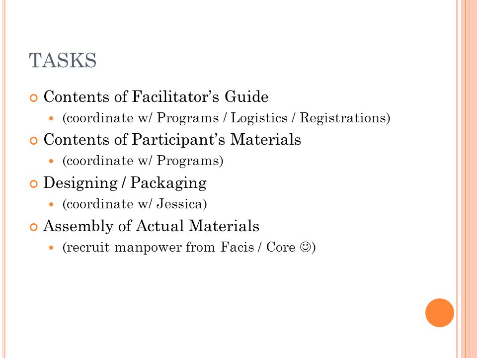 TASKS Contents of Facilitator's Guide (coordinate w/ Programs / Logistics / Registrations) Contents of Participant's Materials (coordinate w/ Programs) Designing / Packaging (coordinate w/ Jessica) Assembly of Actual Materials (recruit manpower from Facis / Core )