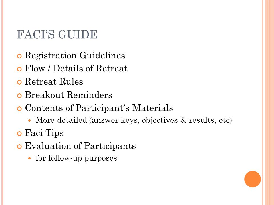 FACI'S GUIDE Registration Guidelines Flow / Details of Retreat Retreat Rules Breakout Reminders Contents of Participant's Materials More detailed (answer keys, objectives & results, etc) Faci Tips Evaluation of Participants for follow-up purposes