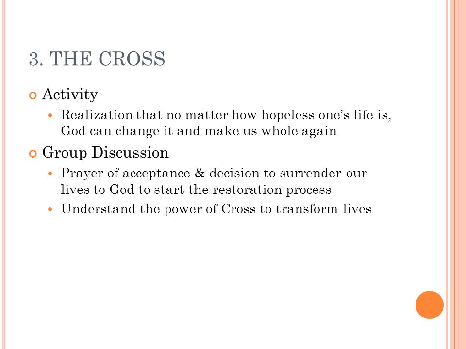 3. THE CROSS Activity Realization that no matter how hopeless one's life is, God can change it and make us whole again Group Discussion Prayer of acce