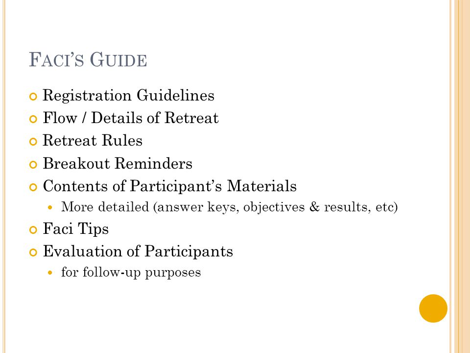 F ACI ' S G UIDE Registration Guidelines Flow / Details of Retreat Retreat Rules Breakout Reminders Contents of Participant's Materials More detailed