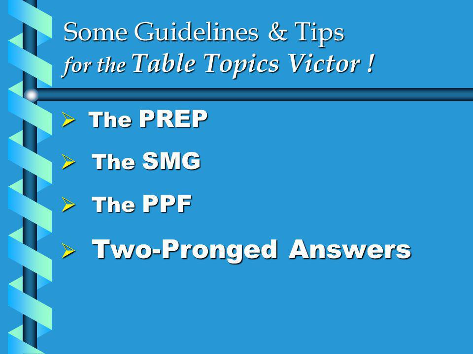 Some Guidelines & Tips for the Table Topics Victor !  The PREP  The SMG  The PPF  Two-Pronged Answers
