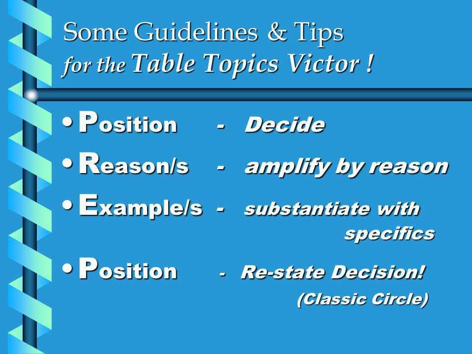 Some Guidelines & Tips for the Table Topics Victor ! P osition - DecideP osition - Decide R eason/s - amplify by reasonR eason/s - amplify by reason E